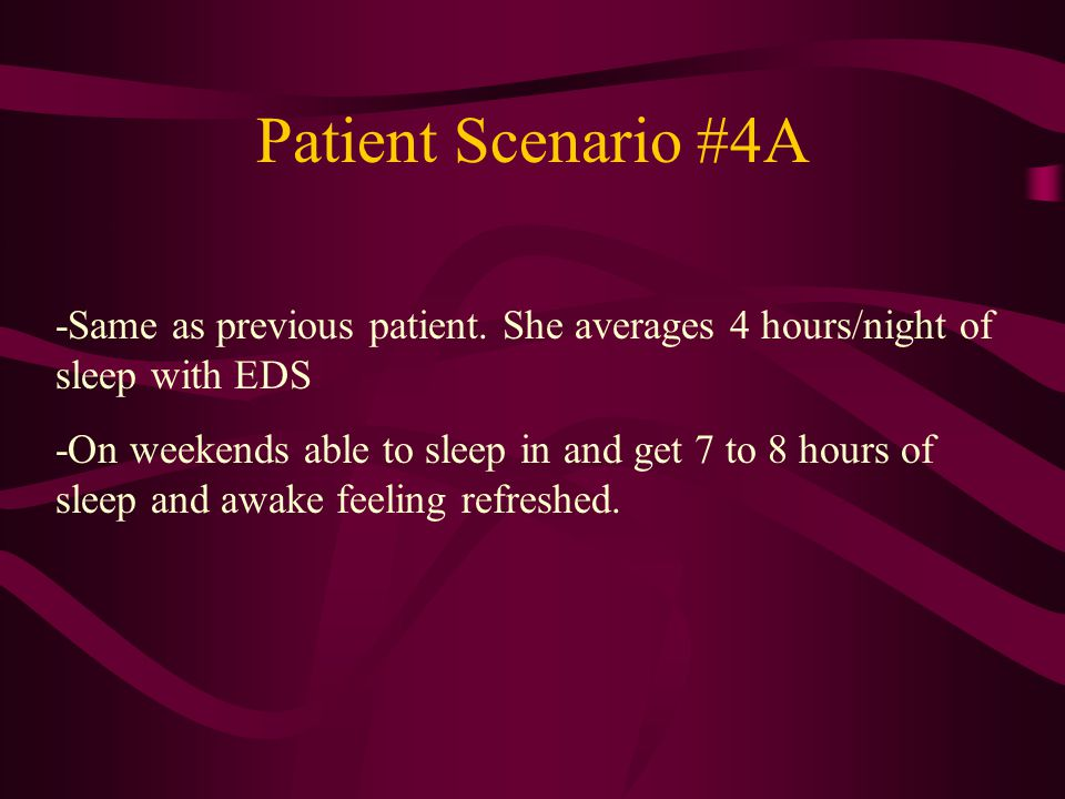 Patient Scenario #4A -Same as previous patient. She averages 4 hours/night of sleep with EDS.