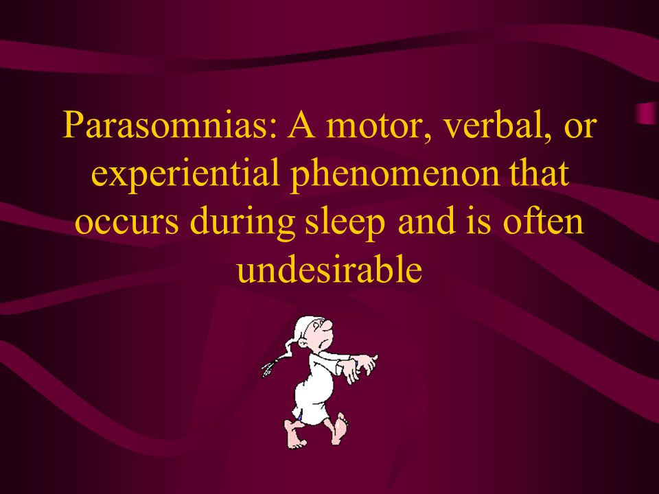 Parasomnias: A motor, verbal, or experiential phenomenon that occurs during sleep and is often undesirable