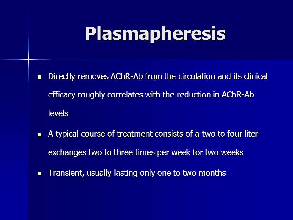 Plasmapheresis Directly removes AChR-Ab from the circulation and its clinical efficacy roughly correlates with the reduction in AChR-Ab levels.