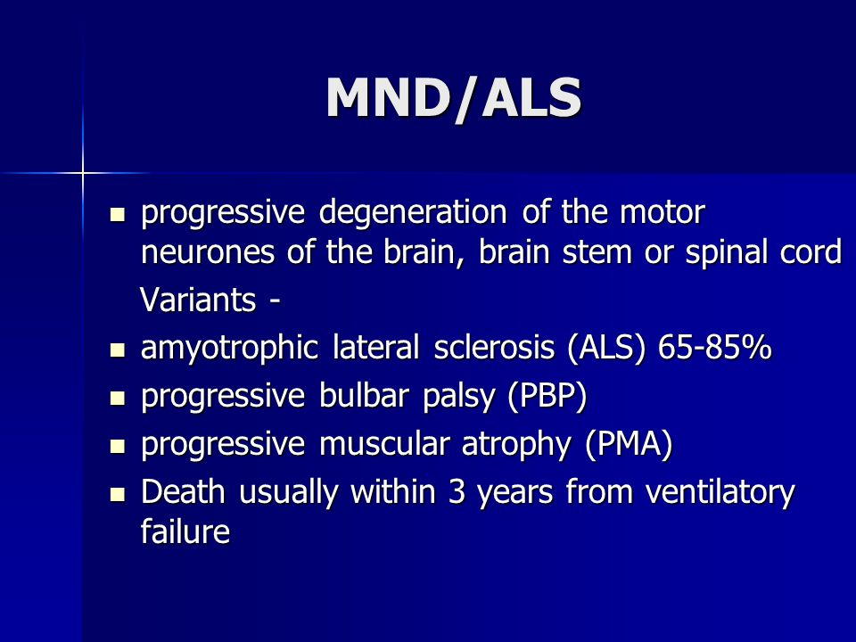 MND/ALS progressive degeneration of the motor neurones of the brain, brain stem or spinal cord. Variants -