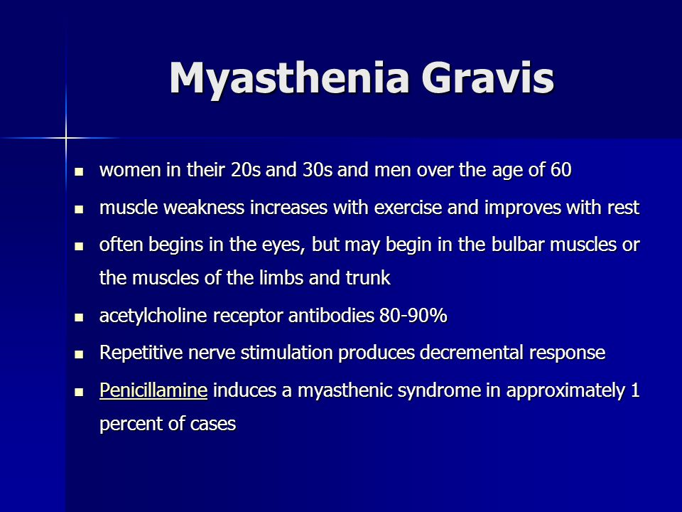 Myasthenia Gravis women in their 20s and 30s and men over the age of 60. muscle weakness increases with exercise and improves with rest.
