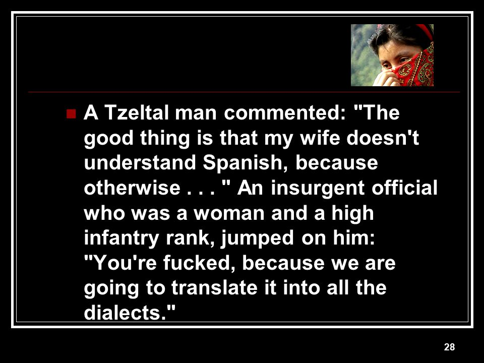 A Tzeltal man commented: The good thing is that my wife doesn t understand Spanish, because otherwise .