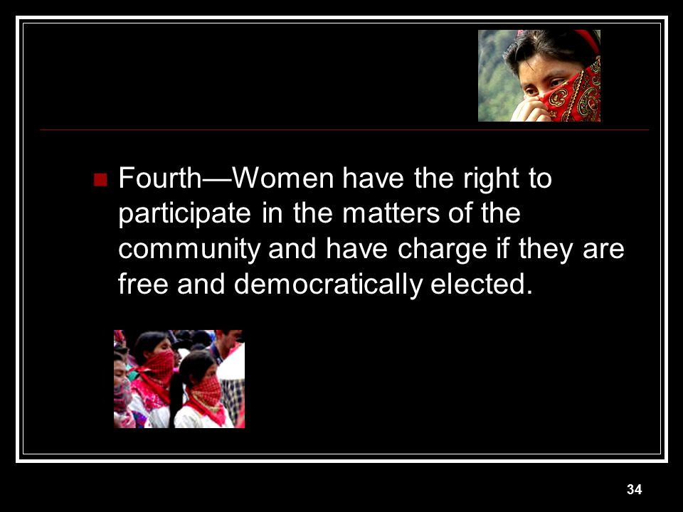 Fourth—Women have the right to participate in the matters of the community and have charge if they are free and democratically elected.