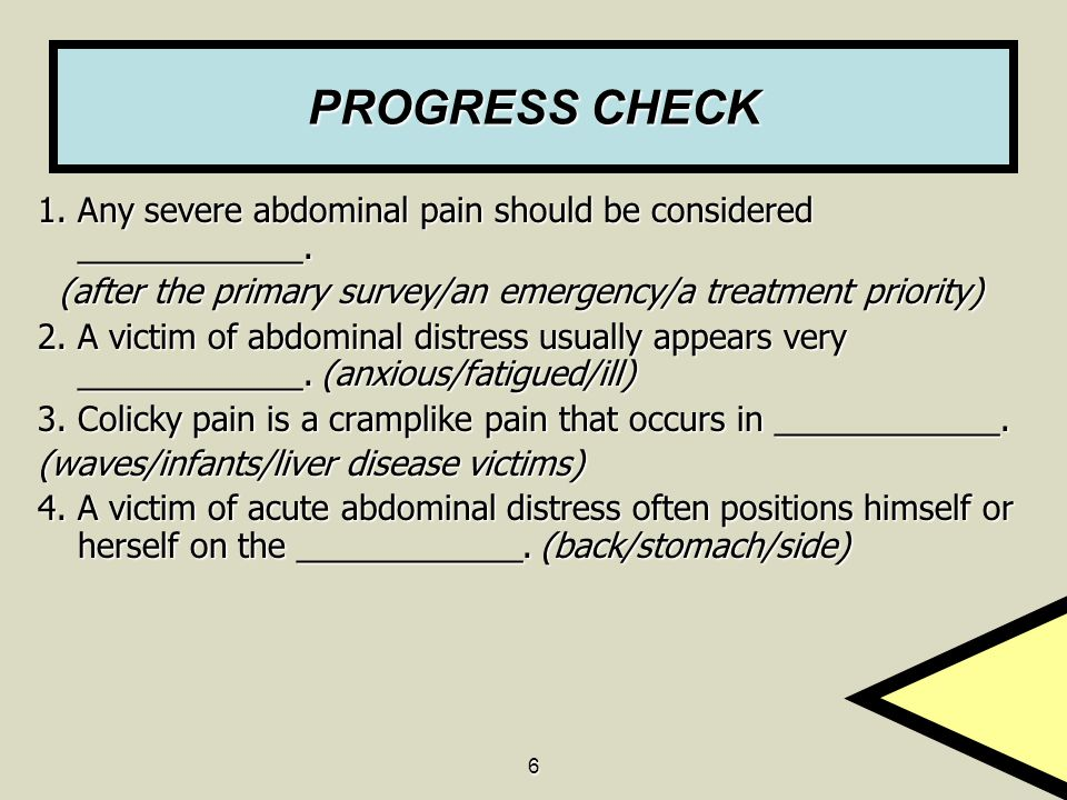 PROGRESS CHECK 1. Any severe abdominal pain should be considered ____________. (after the primary survey/an emergency/a treatment priority)