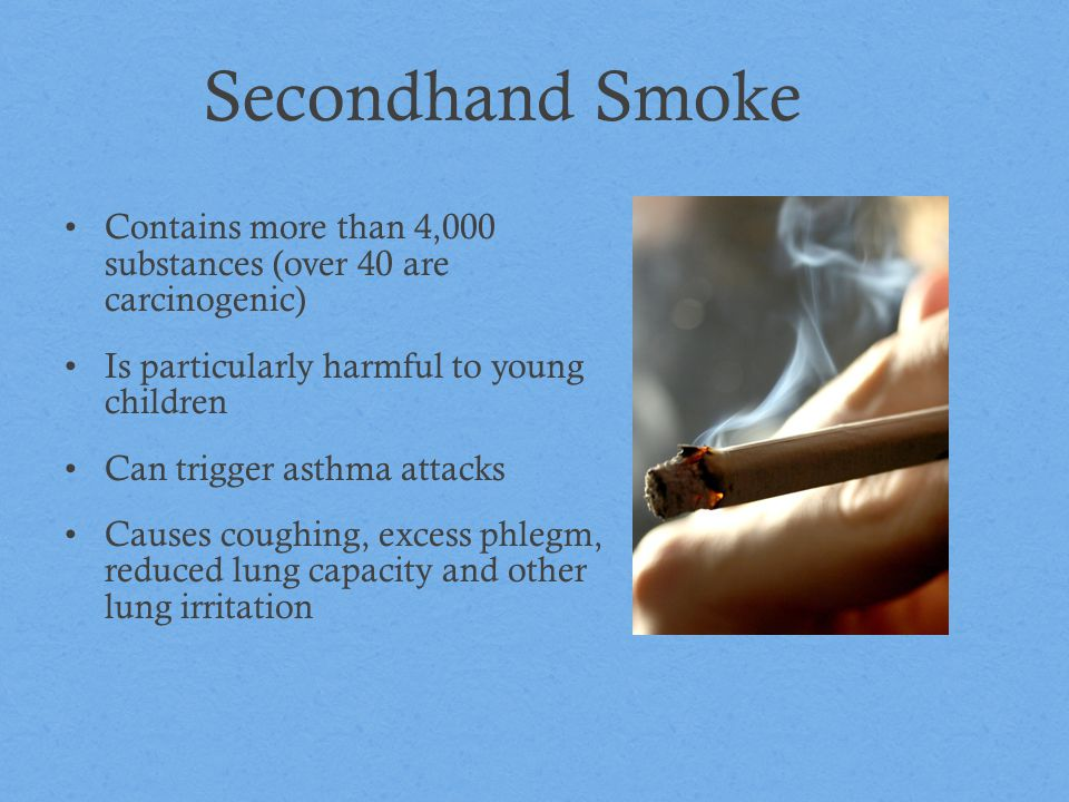 Secondhand Smoke Contains more than 4,000 substances (over 40 are carcinogenic) Is particularly harmful to young children.