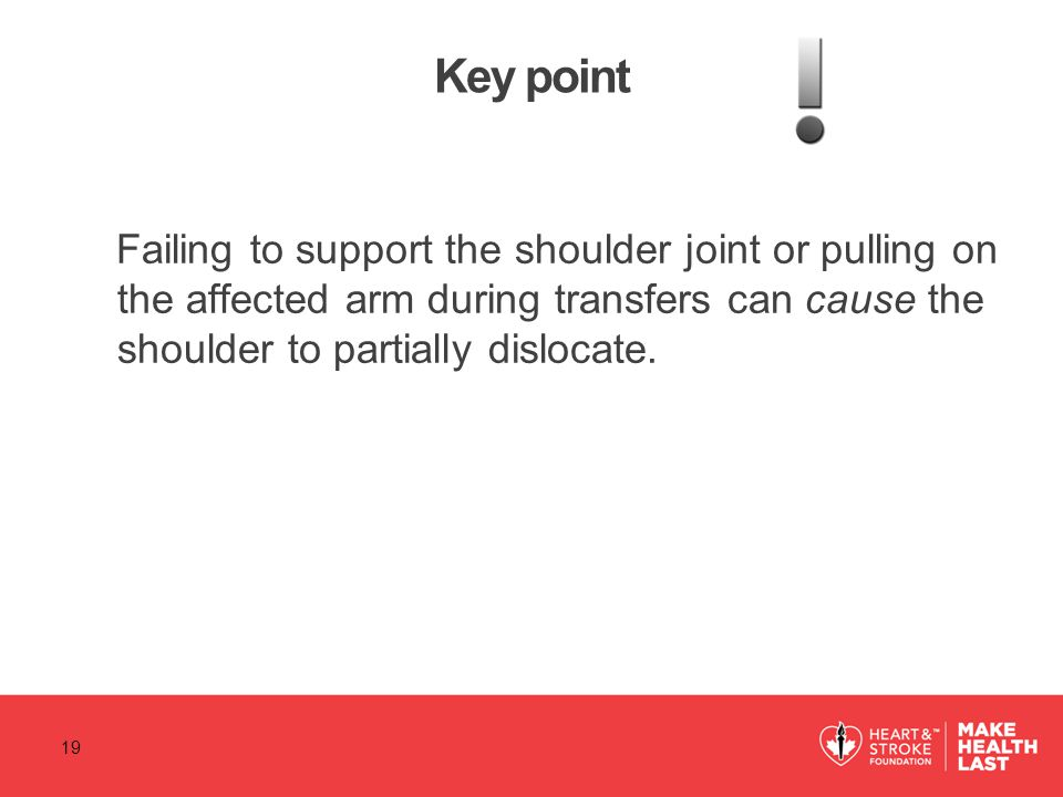 Key point Failing to support the shoulder joint or pulling on the affected arm during transfers can cause the shoulder to partially dislocate.