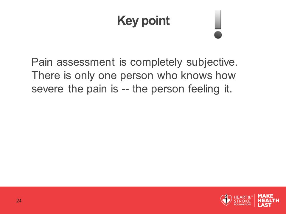 Key point Pain assessment is completely subjective. There is only one person who knows how severe the pain is -- the person feeling it.