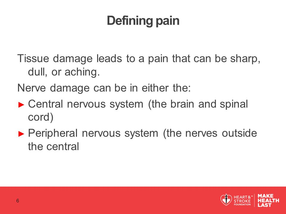 Defining pain Tissue damage leads to a pain that can be sharp, dull, or aching. Nerve damage can be in either the: