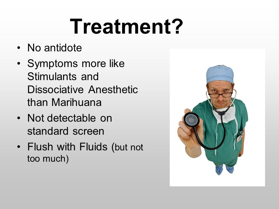 Treatment No antidote. Symptoms more like Stimulants and Dissociative Anesthetic than Marihuana. Not detectable on standard screen.