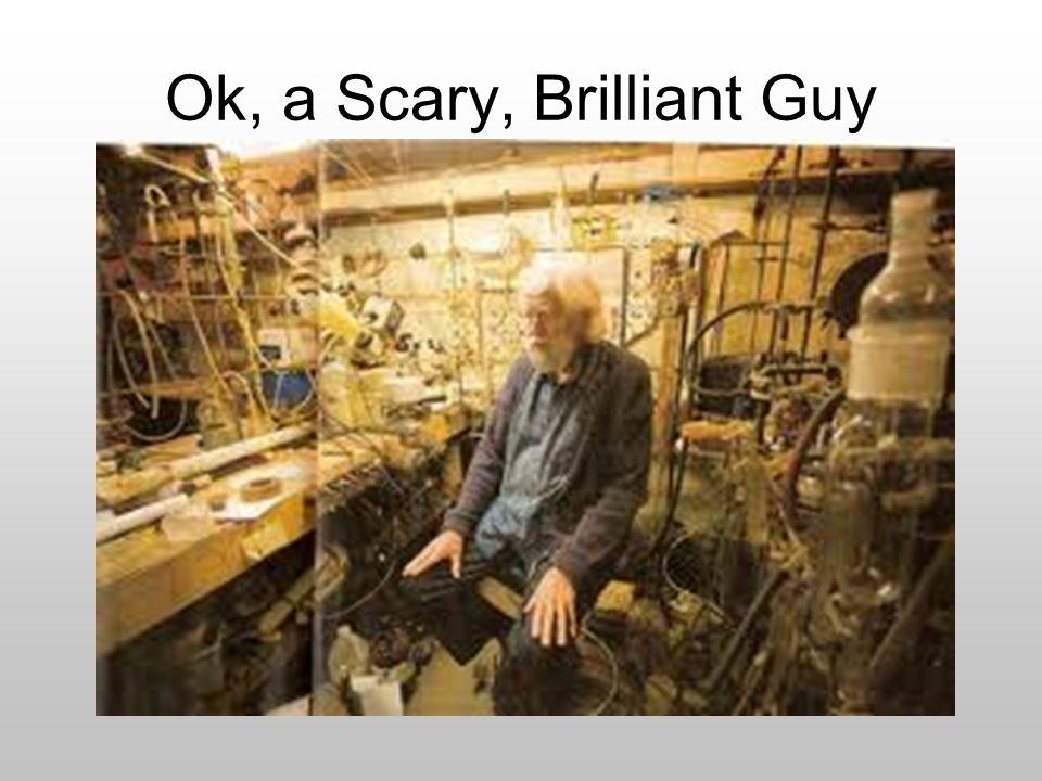 Ok, a Scary, Brilliant Guy