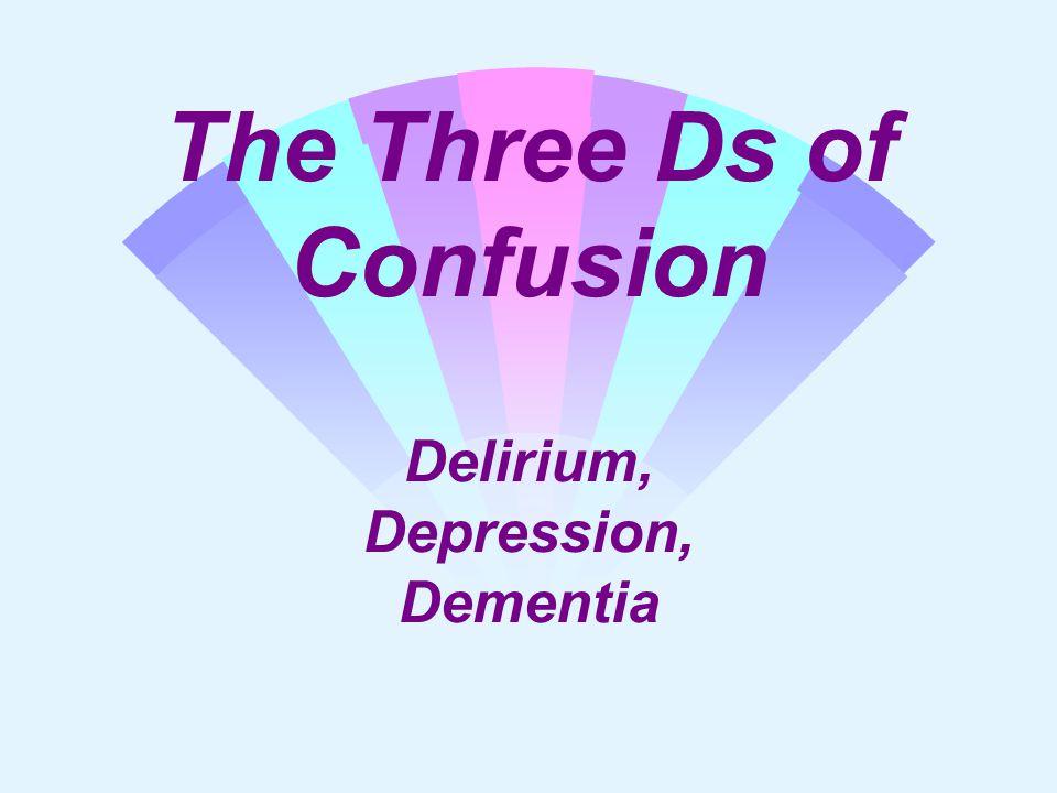 The Three Ds of Confusion Delirium, Depression, Dementia