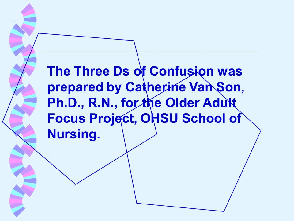 The Three Ds of Confusion was prepared by Catherine Van Son, Ph.D., R.N., for the Older Adult Focus Project, OHSU School of Nursing.