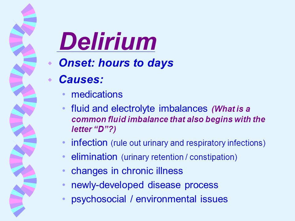 Delirium Onset: hours to days Causes: medications