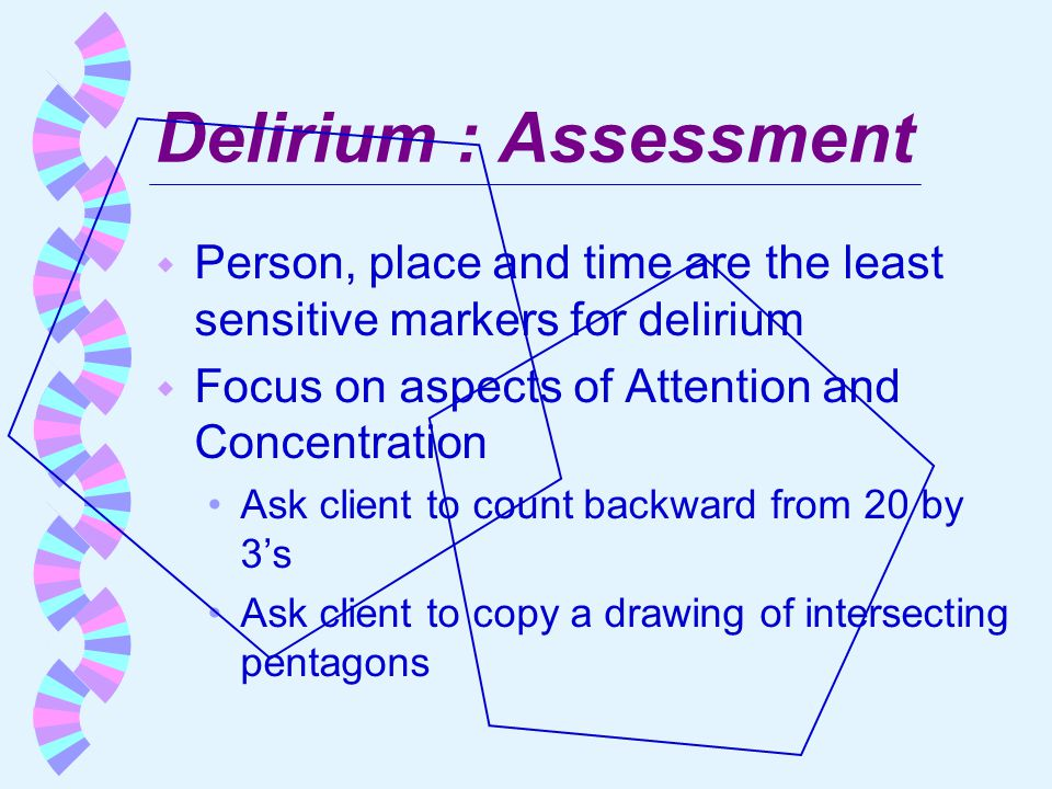 Delirium : Assessment Person, place and time are the least sensitive markers for delirium. Focus on aspects of Attention and Concentration.