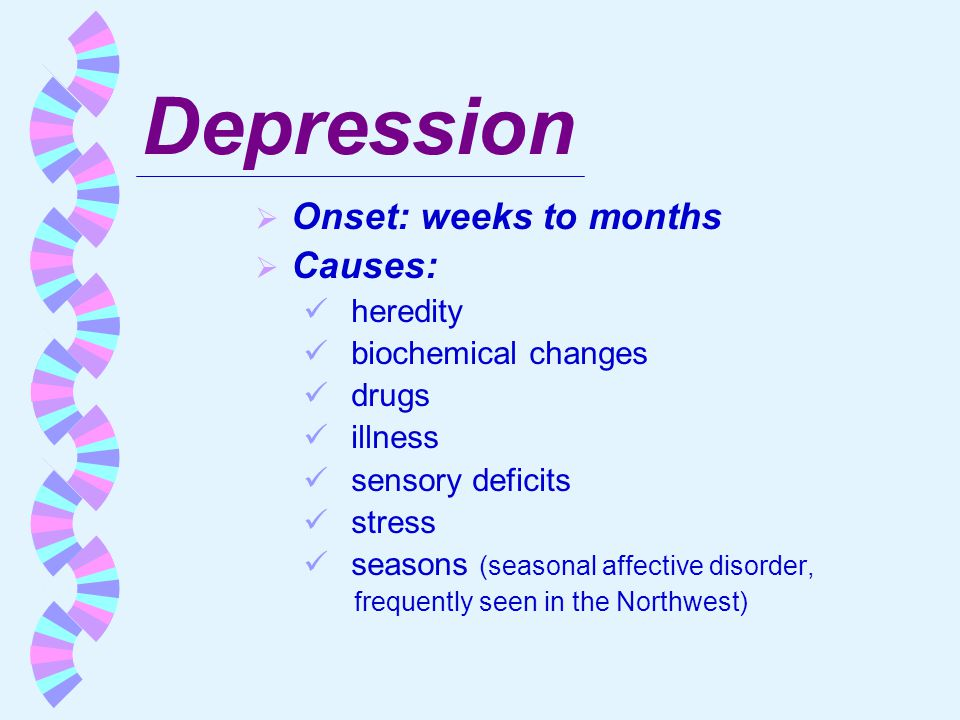 Depression Onset: weeks to months Causes: heredity biochemical changes