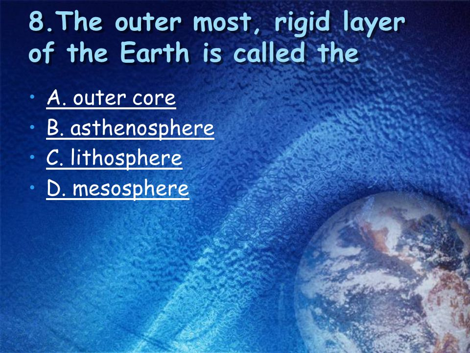 8.The outer most, rigid layer of the Earth is called the