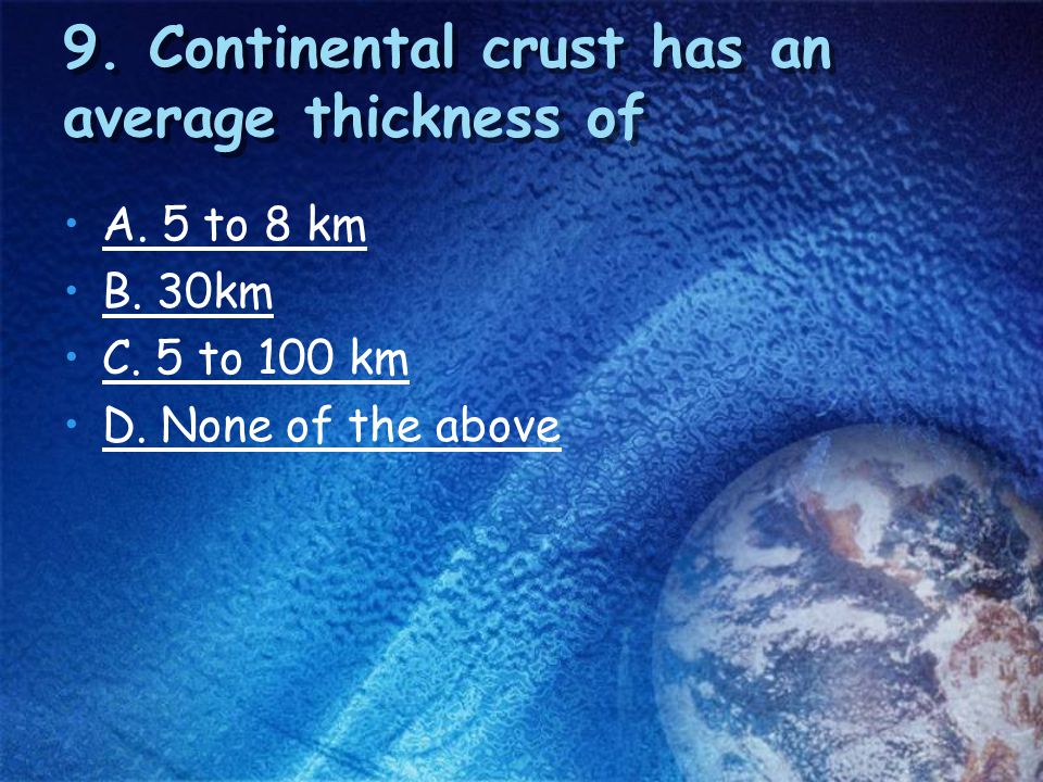 9. Continental crust has an average thickness of