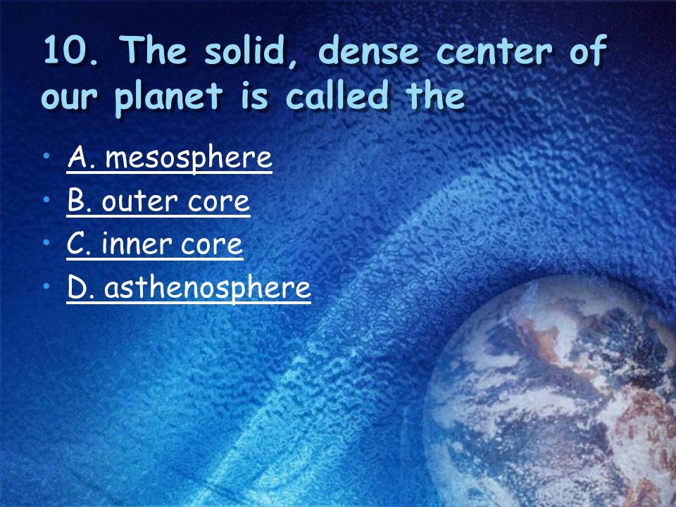 10. The solid, dense center of our planet is called the