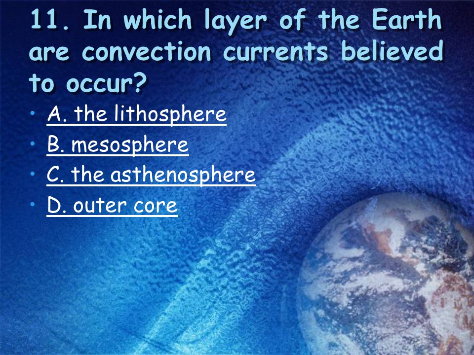 11. In which layer of the Earth are convection currents believed to occur