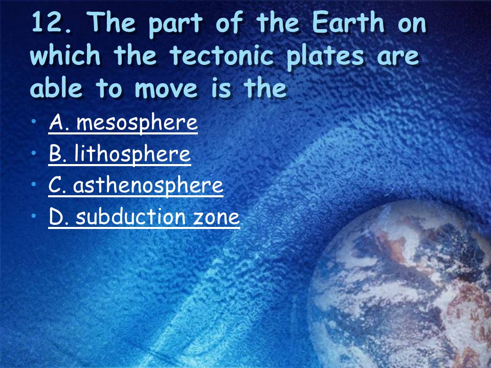 12. The part of the Earth on which the tectonic plates are able to move is the