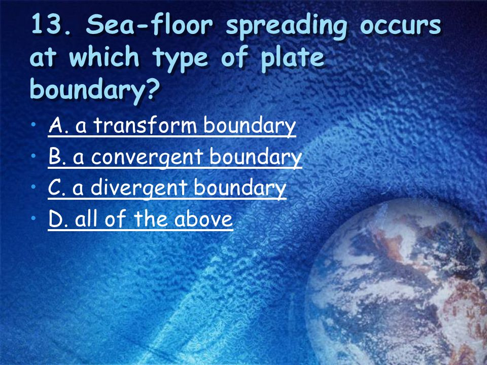 13. Sea-floor spreading occurs at which type of plate boundary