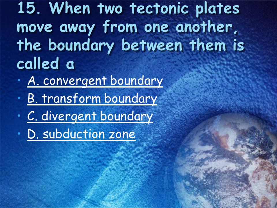 15. When two tectonic plates move away from one another, the boundary between them is called a