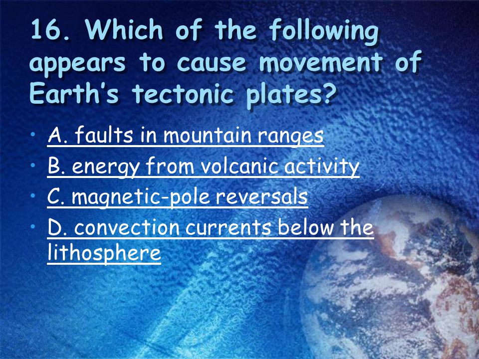 16. Which of the following appears to cause movement of Earth's tectonic plates