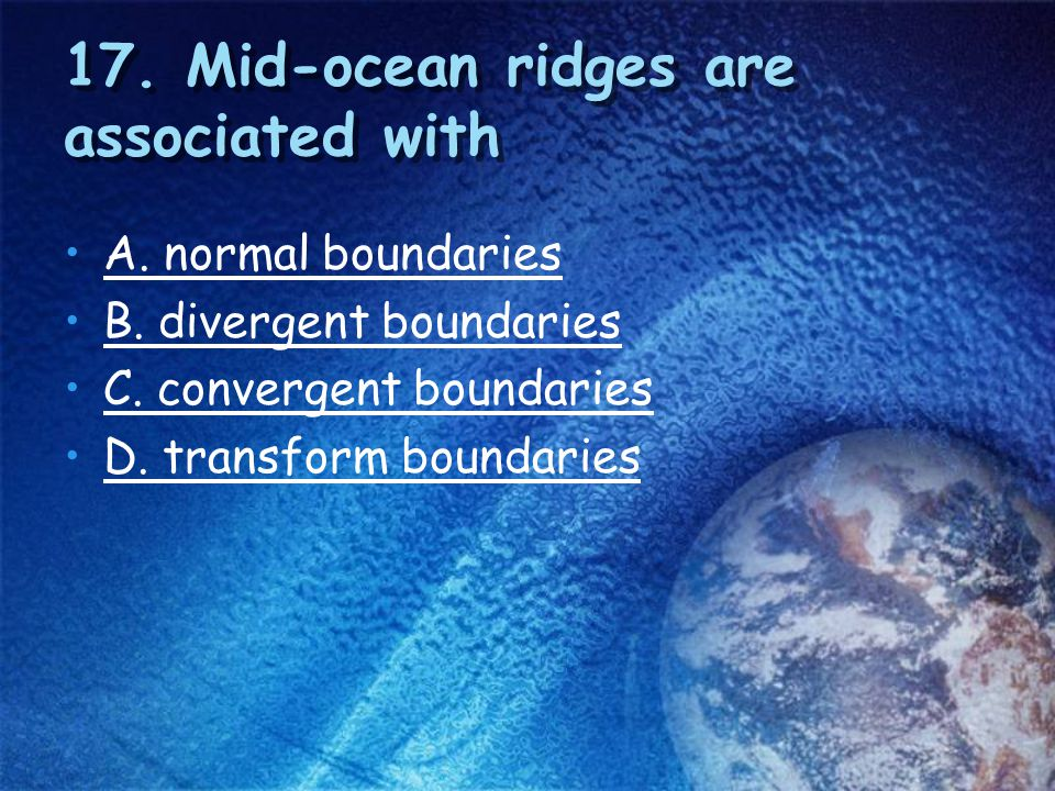 17. Mid-ocean ridges are associated with