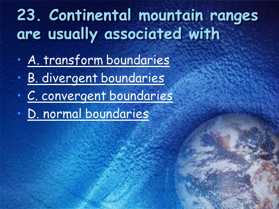 23. Continental mountain ranges are usually associated with
