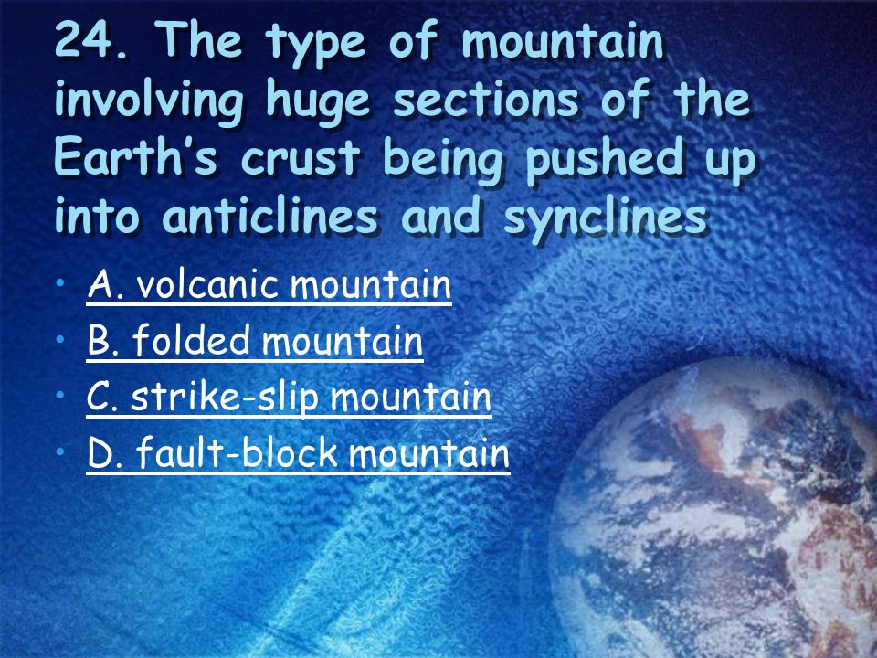 24. The type of mountain involving huge sections of the Earth's crust being pushed up into anticlines and synclines