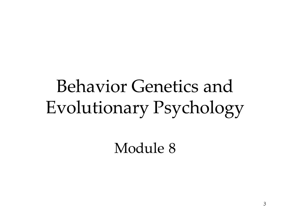 Behavior Genetics and Evolutionary Psychology Module 8