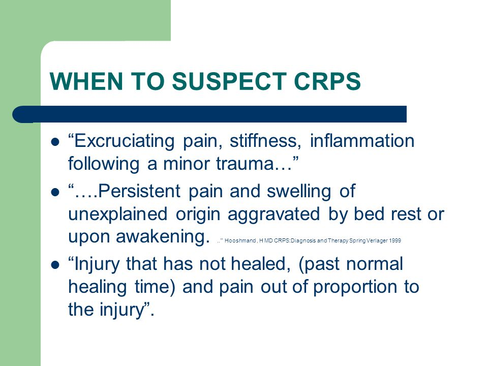 WHEN TO SUSPECT CRPS Excruciating pain, stiffness, inflammation following a minor trauma…