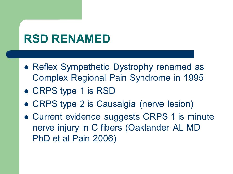 RSD RENAMED Reflex Sympathetic Dystrophy renamed as Complex Regional Pain Syndrome in 1995. CRPS type 1 is RSD.