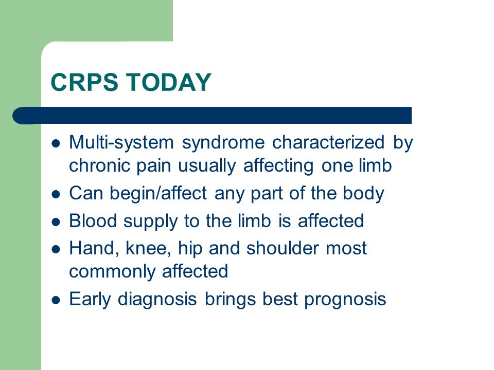 CRPS TODAY Multi-system syndrome characterized by chronic pain usually affecting one limb. Can begin/affect any part of the body.
