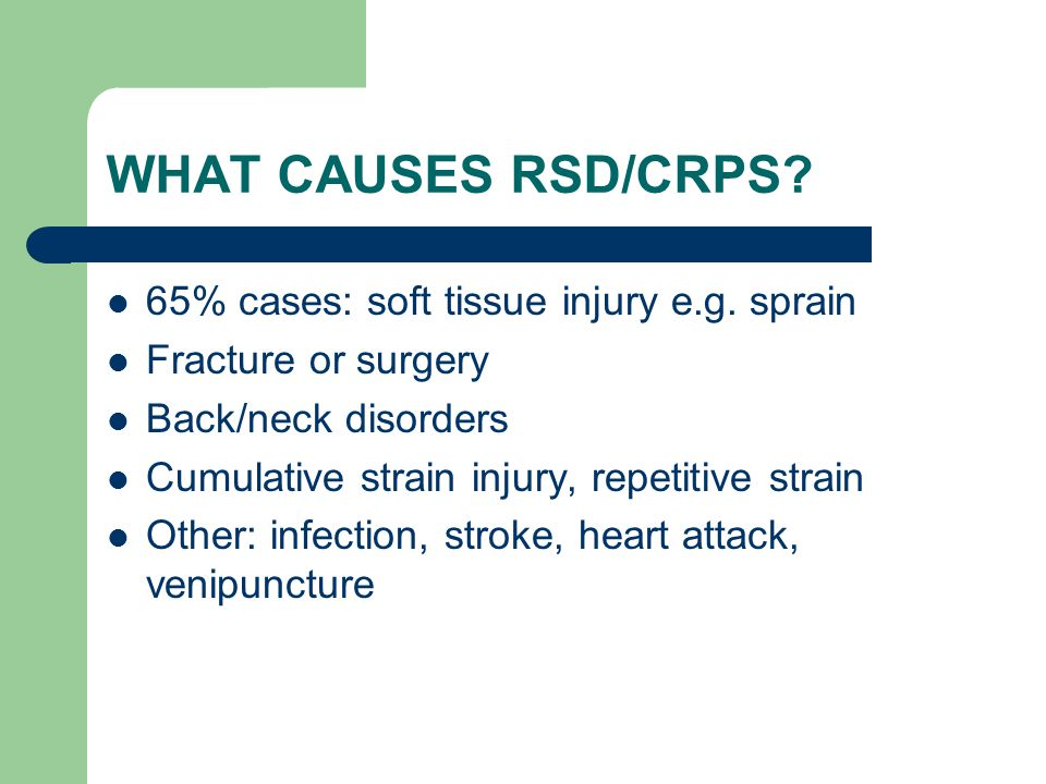 WHAT CAUSES RSD/CRPS 65% cases: soft tissue injury e.g. sprain