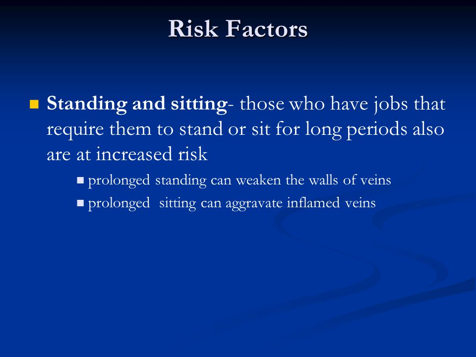 Risk Factors Standing and sitting- those who have jobs that require them to stand or sit for long periods also are at increased risk.