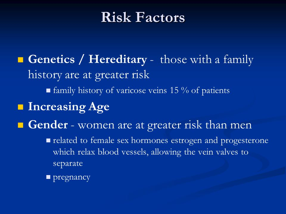 Risk Factors Genetics / Hereditary - those with a family history are at greater risk. family history of varicose veins 15 % of patients.