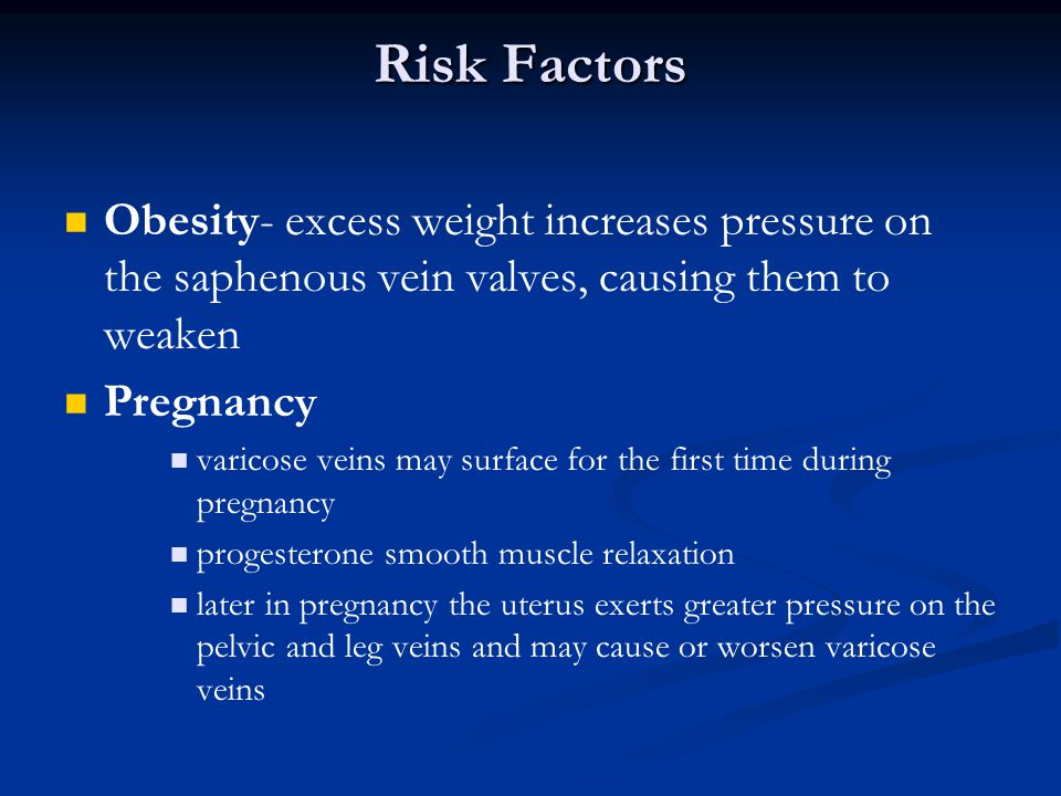 Risk Factors Obesity- excess weight increases pressure on the saphenous vein valves, causing them to weaken.