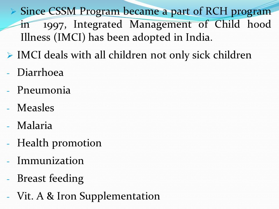 Since CSSM Program became a part of RCH program in 1997, Integrated Management of Child hood Illness (IMCI) has been adopted in India.