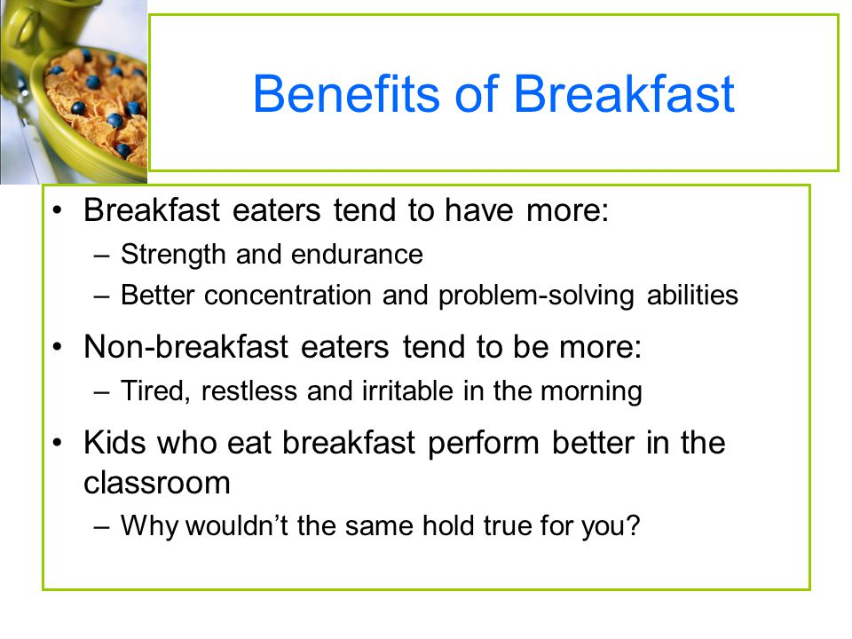 Benefits of Breakfast Breakfast eaters tend to have more: