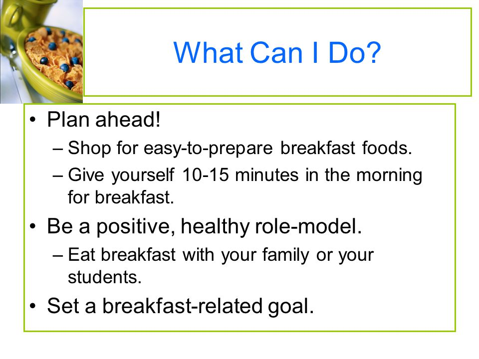 What Can I Do Plan ahead! Be a positive, healthy role-model.