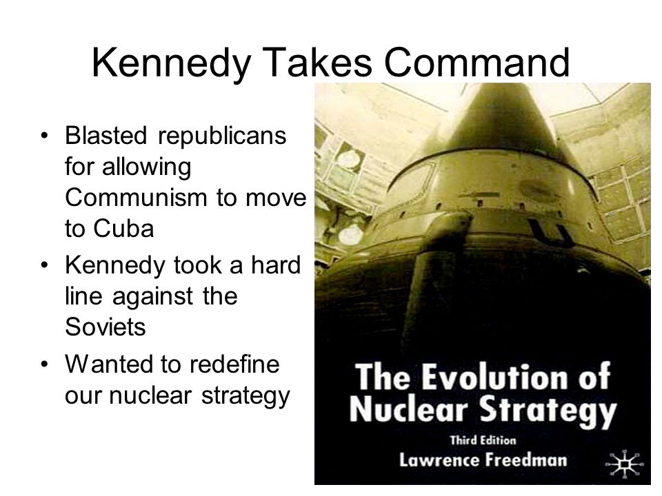 Kennedy Takes Command Blasted republicans for allowing Communism to move to Cuba. Kennedy took a hard line against the Soviets.