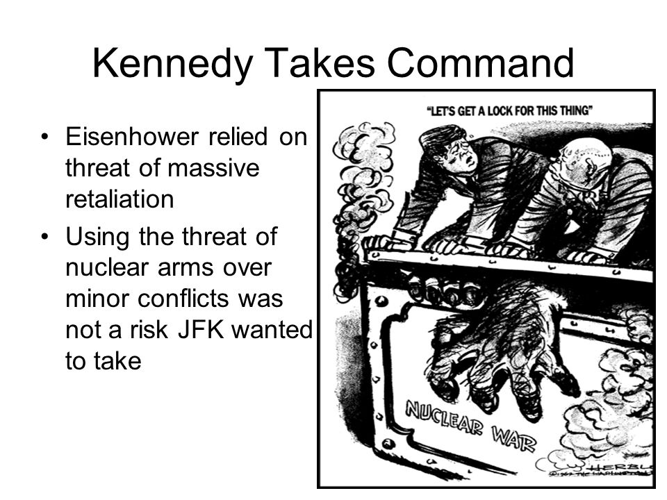 Kennedy Takes Command Eisenhower relied on threat of massive retaliation.