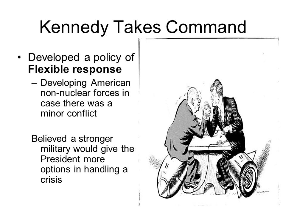 Kennedy Takes Command Developed a policy of Flexible response