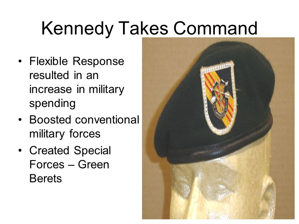 Kennedy Takes Command Flexible Response resulted in an increase in military spending. Boosted conventional military forces.