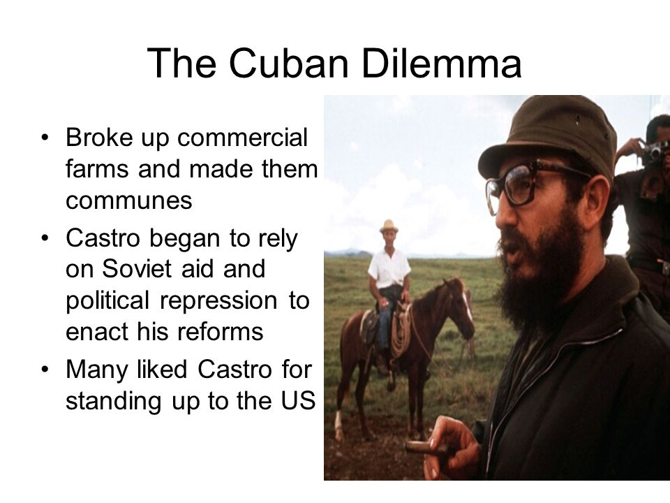 The Cuban Dilemma Broke up commercial farms and made them communes