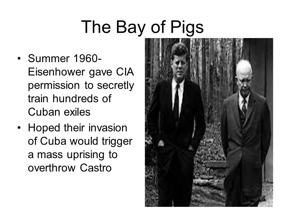 The Bay of Pigs Summer 1960- Eisenhower gave CIA permission to secretly train hundreds of Cuban exiles.