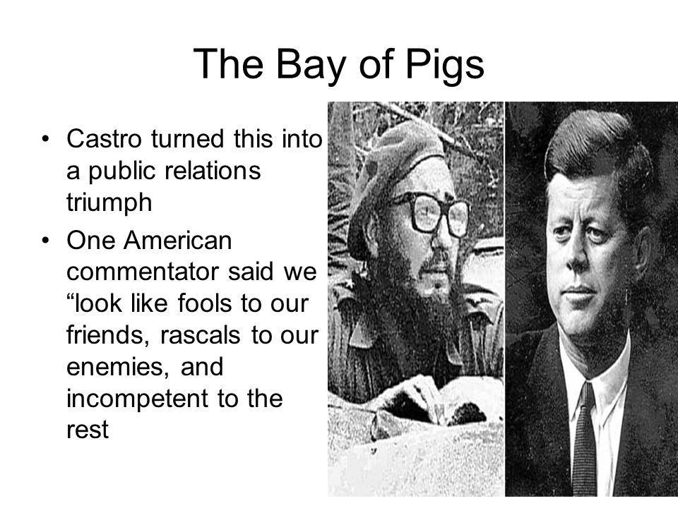 The Bay of Pigs Castro turned this into a public relations triumph