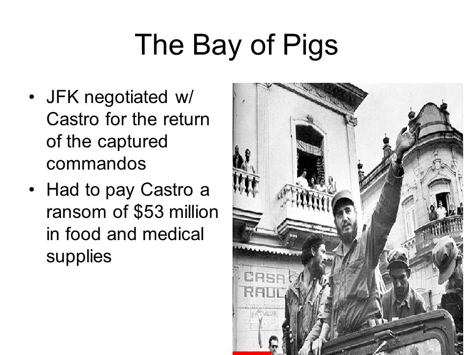 The Bay of Pigs JFK negotiated w/ Castro for the return of the captured commandos.