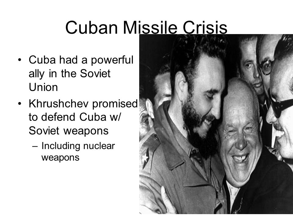 Cuban Missile Crisis Cuba had a powerful ally in the Soviet Union